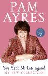 You made me late again!: my new collection; Pam Ayres