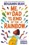 Me, my dad and the end of the rainbow; Benjamin Dean; illustrated by Sandhya Prabhat