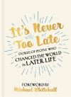 It's never too late, stories of people who changed the world in later life